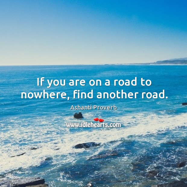 If you are on a road to nowhere, find another road. Ashanti Proverbs Image