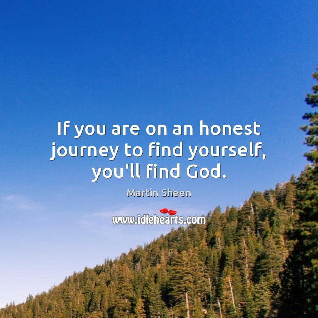 If you are on an honest journey to find yourself, you'll find God. Martin Sheen Picture Quote
