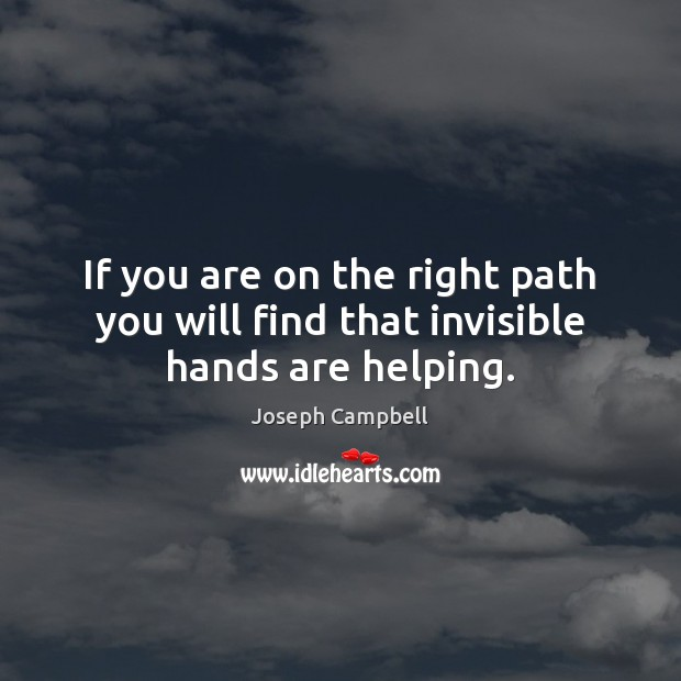 If you are on the right path you will find that invisible hands are helping. Joseph Campbell Picture Quote