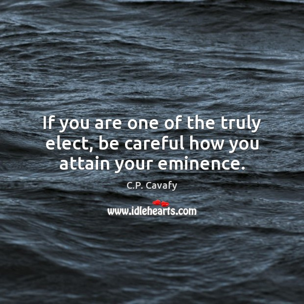 If you are one of the truly elect, be careful how you attain your eminence. C.P. Cavafy Picture Quote