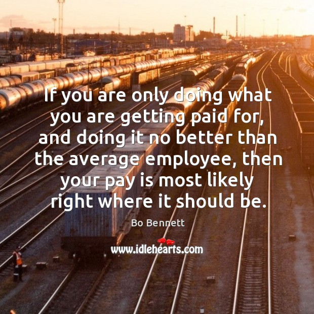 If you are only doing what you are getting paid for, and doing it no better than the average Image