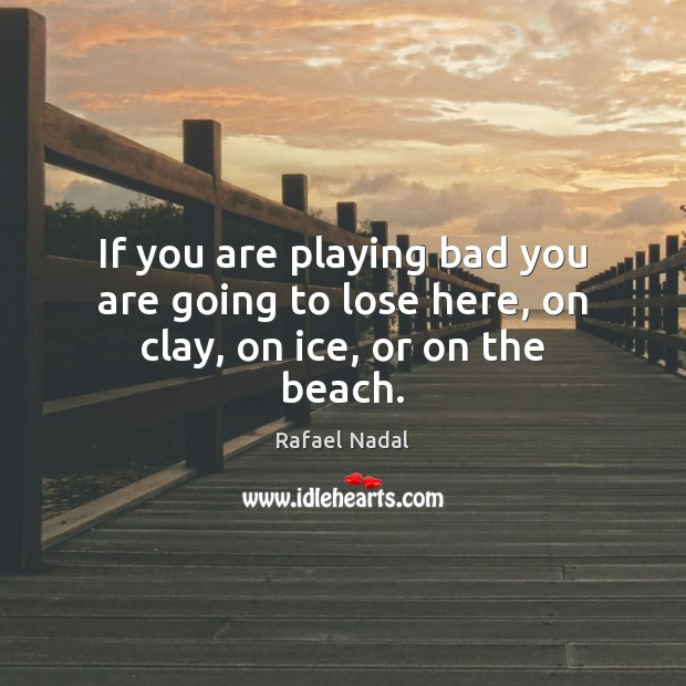 If you are playing bad you are going to lose here, on clay, on ice, or on the beach. Rafael Nadal Picture Quote