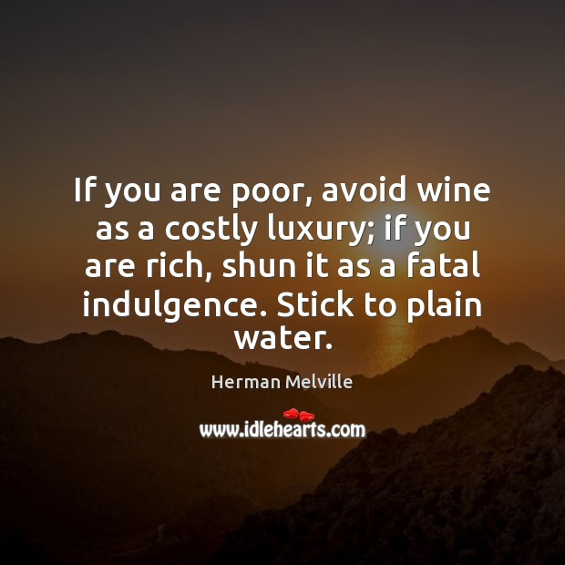 If you are poor, avoid wine as a costly luxury; if you Herman Melville Picture Quote