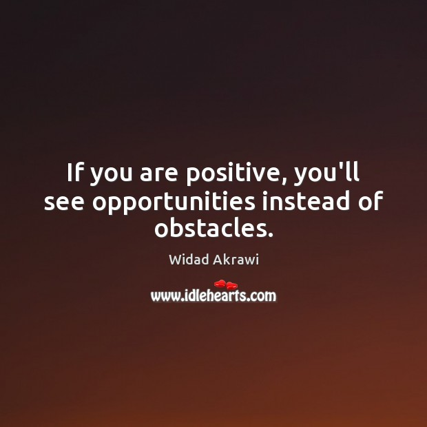If you are positive, you'll see opportunities instead of obstacles. Widad Akrawi Picture Quote