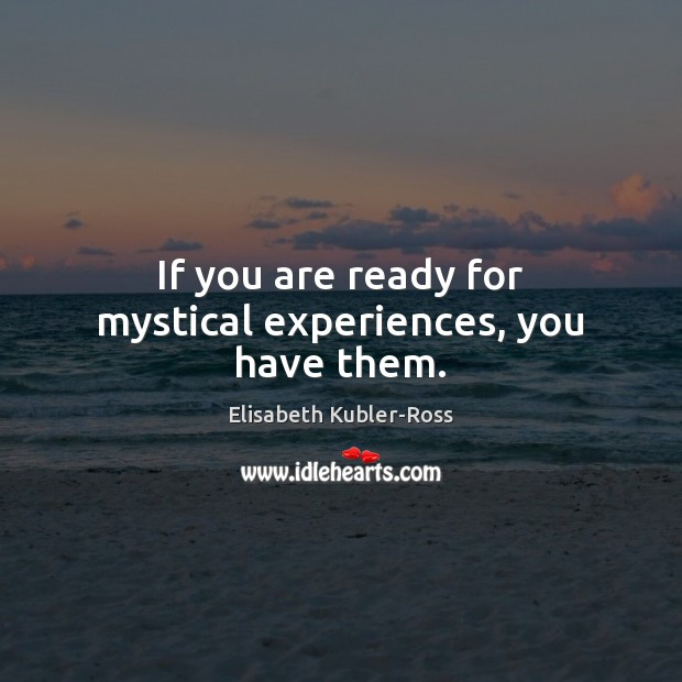 If you are ready for mystical experiences, you have them. Elisabeth Kubler-Ross Picture Quote