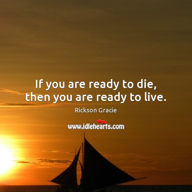 If you are ready to die, then you are ready to live. Image