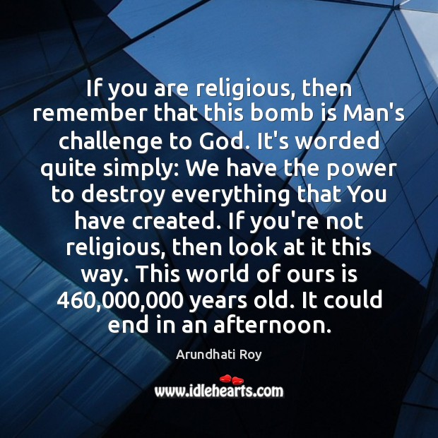 If you are religious, then remember that this bomb is Man's challenge Arundhati Roy Picture Quote