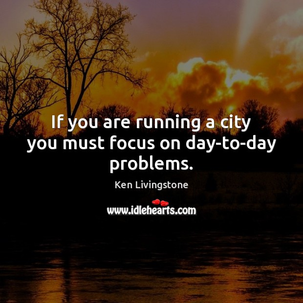 If you are running a city you must focus on day-to-day problems. Ken Livingstone Picture Quote