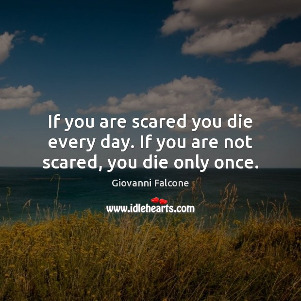 If you are scared you die every day. If you are not scared, you die only once. Image