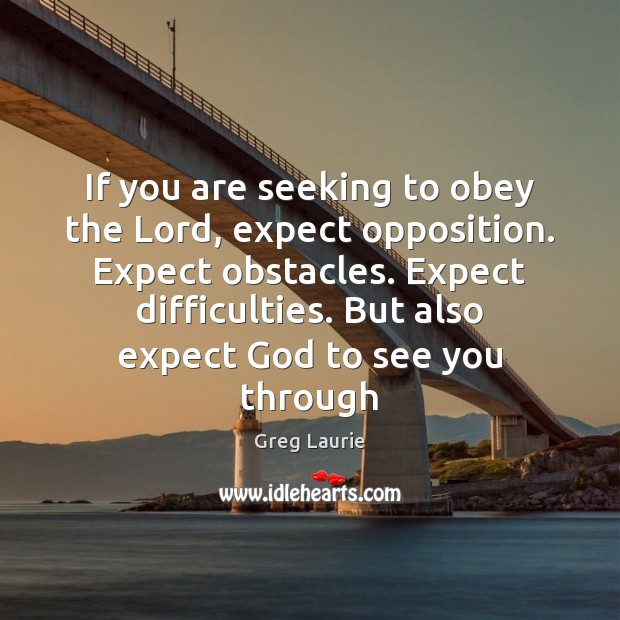 If you are seeking to obey the Lord, expect opposition. Expect obstacles. Greg Laurie Picture Quote
