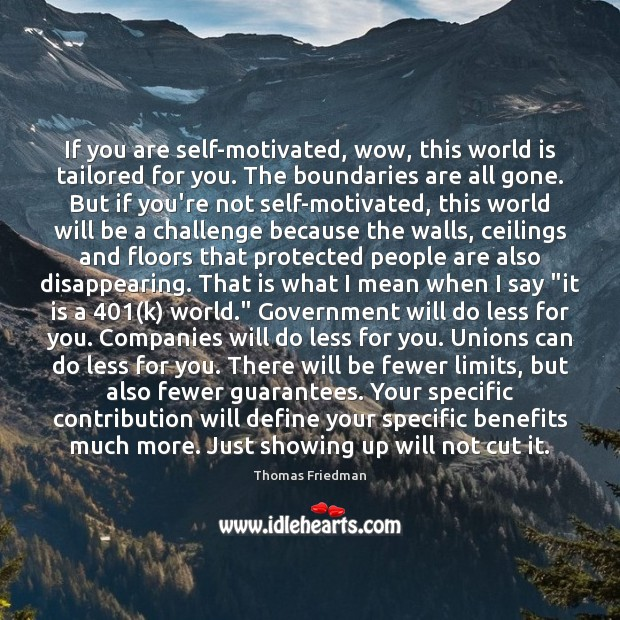 If you are self-motivated, wow, this world is tailored for you. The Thomas Friedman Picture Quote