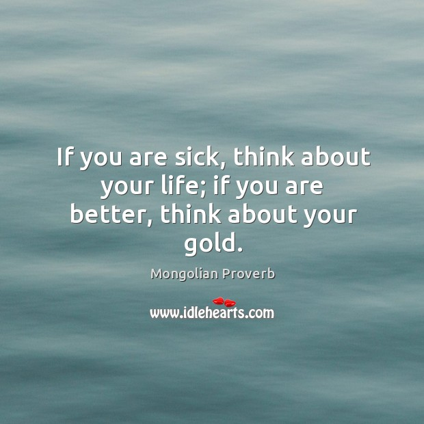 Image, If you are sick, think about your life; if you are better, think about your gold.