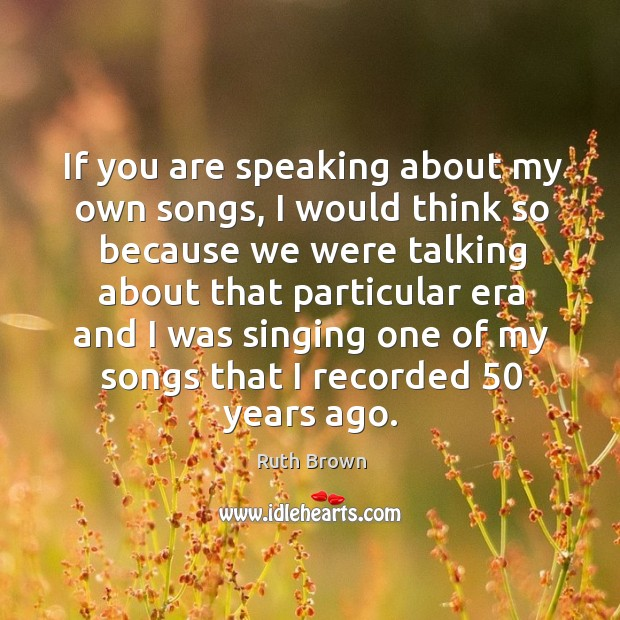 If you are speaking about my own songs, I would think so because we were talking about that particular Image