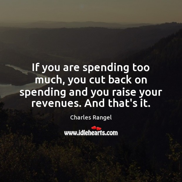 If you are spending too much, you cut back on spending and Image