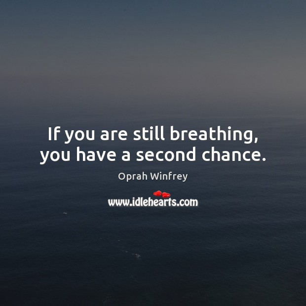 If you are still breathing, you have a second chance. Image