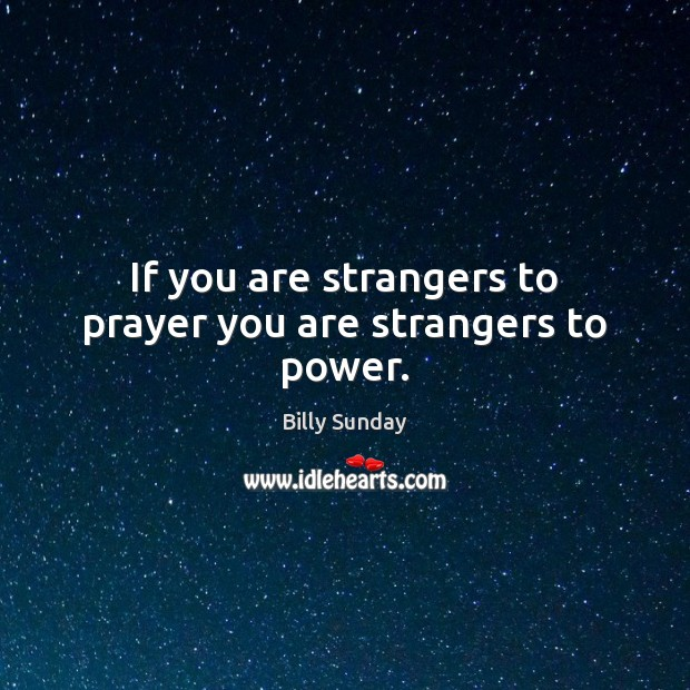 If you are strangers to prayer you are strangers to power. Billy Sunday Picture Quote