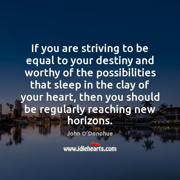 If you are striving to be equal to your destiny and worthy John O'Donohue Picture Quote