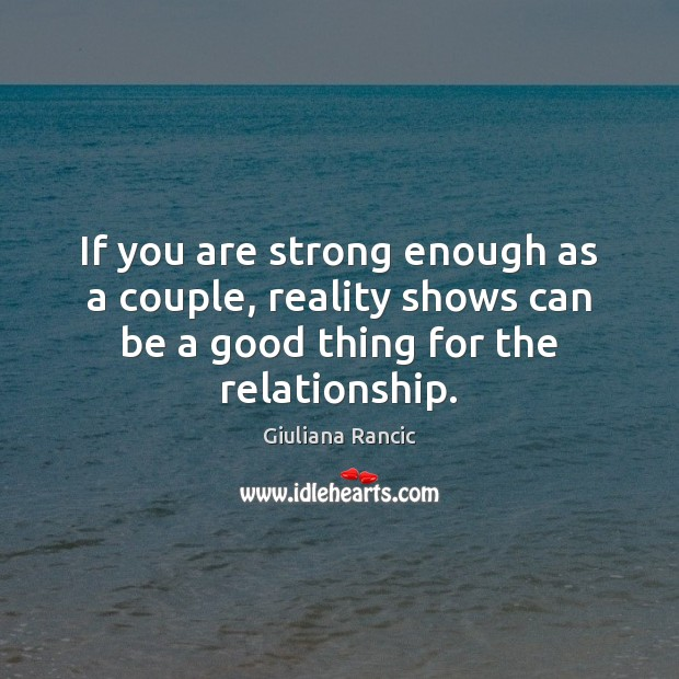 If you are strong enough as a couple, reality shows can be Giuliana Rancic Picture Quote