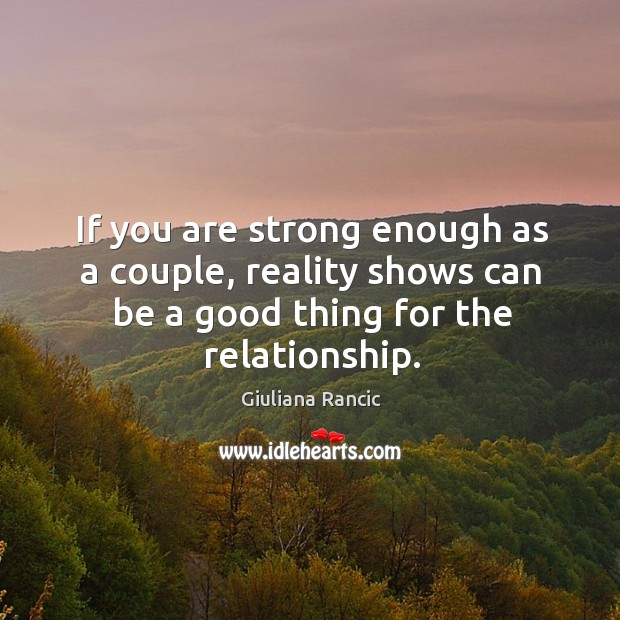 If you are strong enough as a couple, reality shows can be a good thing for the relationship. Giuliana Rancic Picture Quote