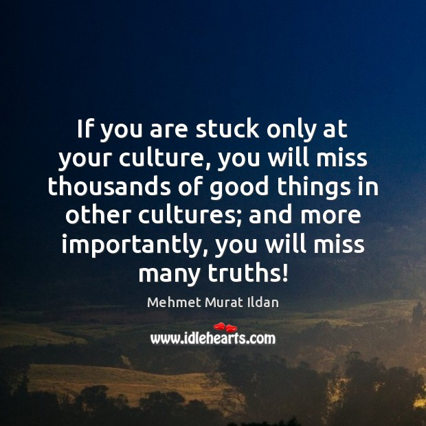 Image, If you are stuck only at your culture, you will miss thousands