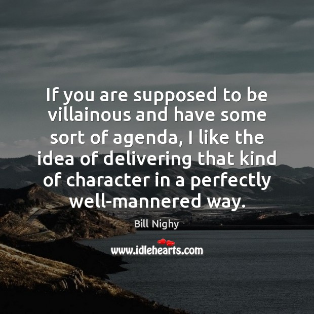 If you are supposed to be villainous and have some sort of Bill Nighy Picture Quote