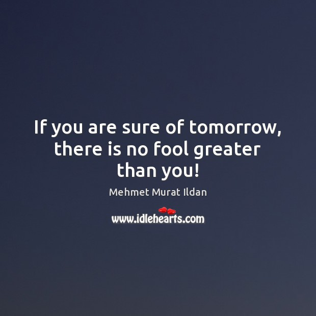 Image, If you are sure of tomorrow, there is no fool greater than you!