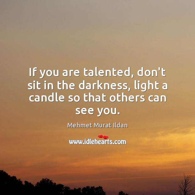 Image, If you are talented, don't sit in the darkness, light a candle so that others can see you.