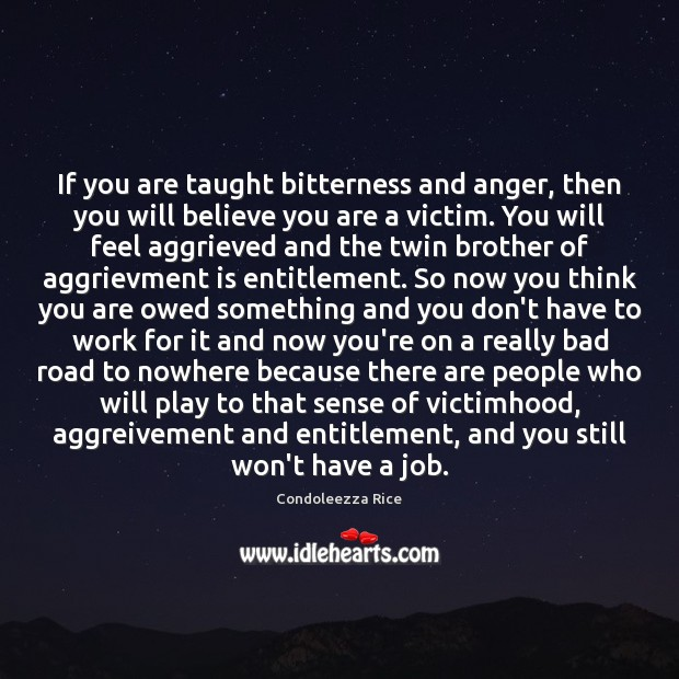 If you are taught bitterness and anger, then you will believe you Condoleezza Rice Picture Quote