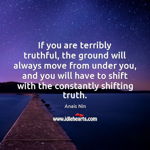 If you are terribly truthful, the ground will always move from under Anais Nin Picture Quote