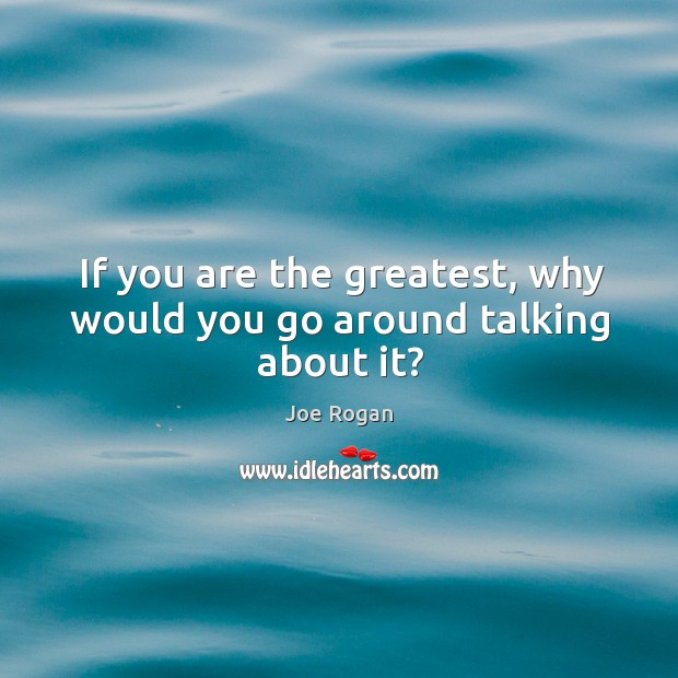 If you are the greatest, why would you go around talking about it? Image