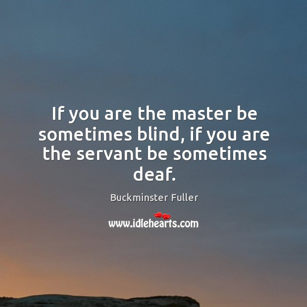 If you are the master be sometimes blind, if you are the servant be sometimes deaf. Buckminster Fuller Picture Quote