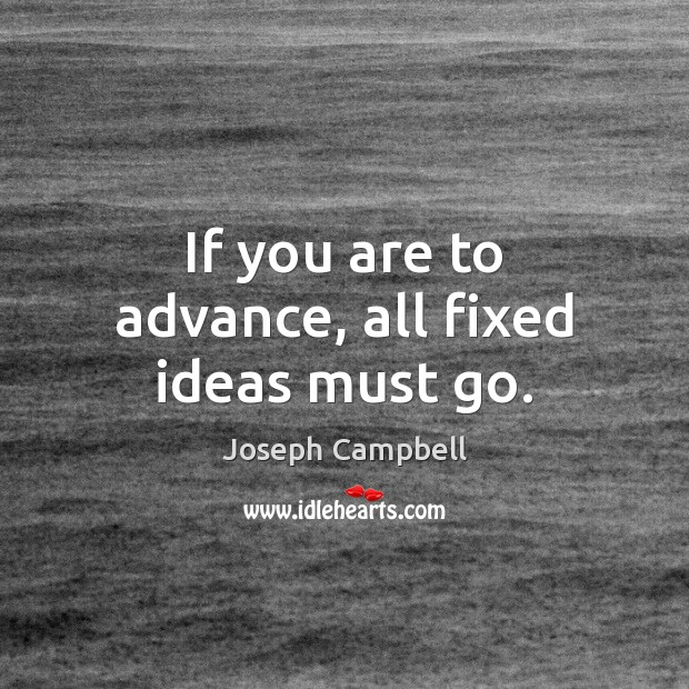 If you are to advance, all fixed ideas must go. Image