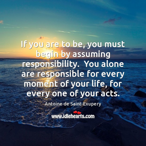 Image, If you are to be, you must begin by assuming responsibility.  You