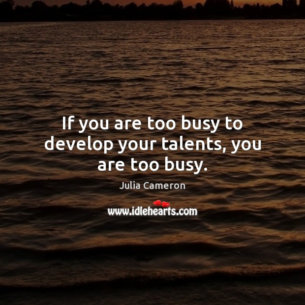 If you are too busy to develop your talents, you are too busy. Image