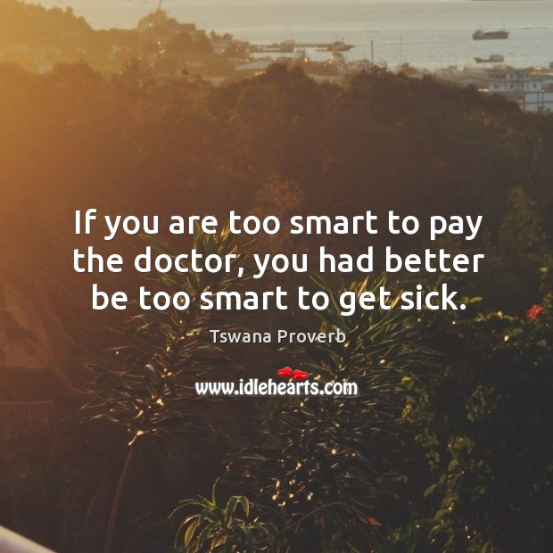 Image, If you are too smart to pay the doctor, you had better be too smart to get sick.