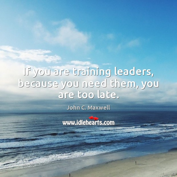 Image, If you are training leaders, because you need them, you are too late.