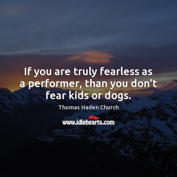 Thomas Haden Church Picture Quote image saying: If you are truly fearless as a performer, than you don't fear kids or dogs.