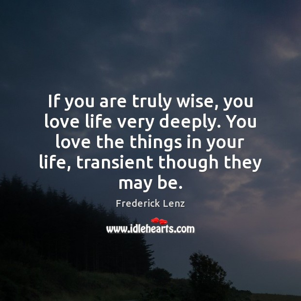 Image, If you are truly wise, you love life very deeply. You love