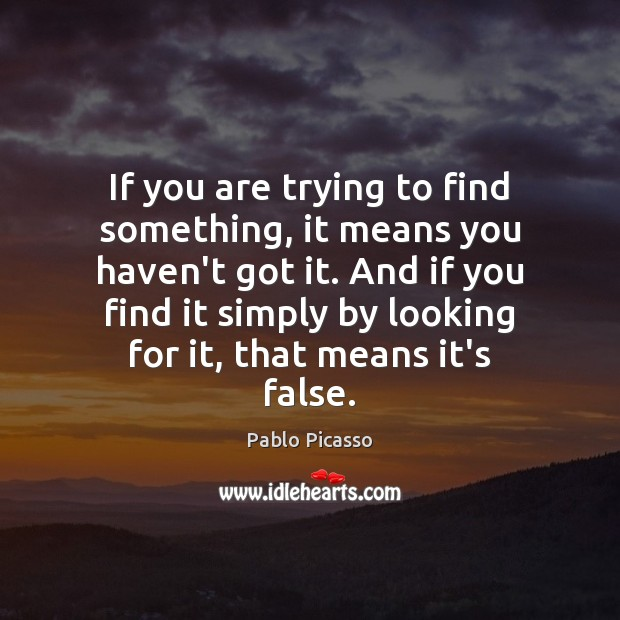 If you are trying to find something, it means you haven't got Pablo Picasso Picture Quote