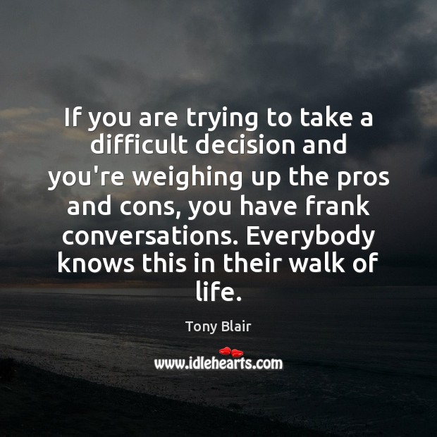 If you are trying to take a difficult decision and you're weighing Tony Blair Picture Quote
