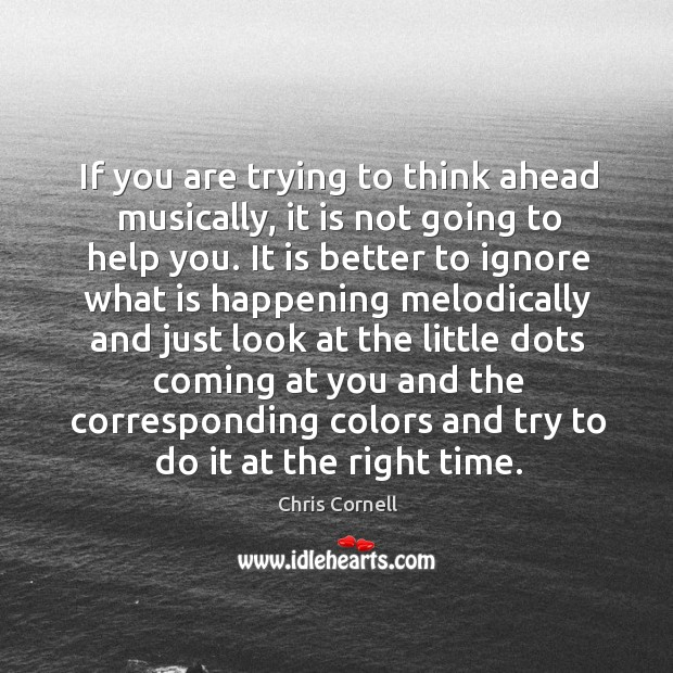 If you are trying to think ahead musically, it is not going Chris Cornell Picture Quote