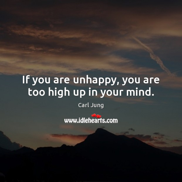If you are unhappy, you are too high up in your mind. Image