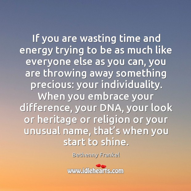 If you are wasting time and energy trying to be as much Image