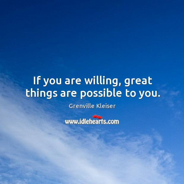 If you are willing, great things are possible to you. Grenville Kleiser Picture Quote