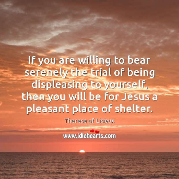 If you are willing to bear serenely the trial of being displeasing Therese of Lisieux Picture Quote