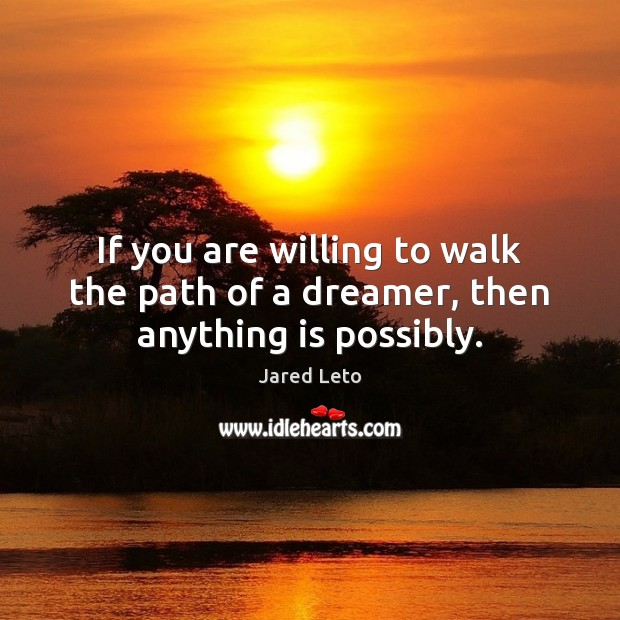 If you are willing to walk the path of a dreamer, then anything is possibly. Jared Leto Picture Quote