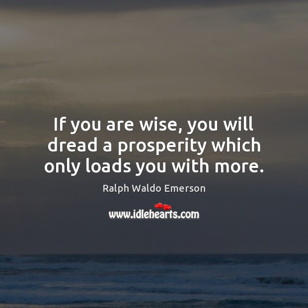 If you are wise, you will dread a prosperity which only loads you with more. Image
