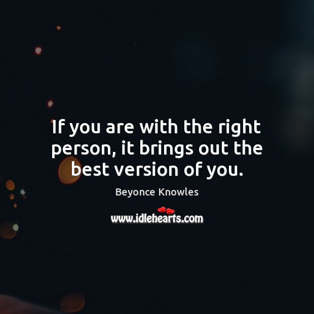 If you are with the right person, it brings out the best version of you. Beyonce Knowles Picture Quote