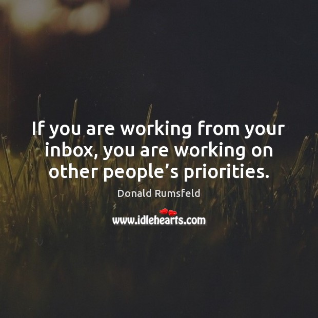 If you are working from your inbox, you are working on other people's priorities. Donald Rumsfeld Picture Quote