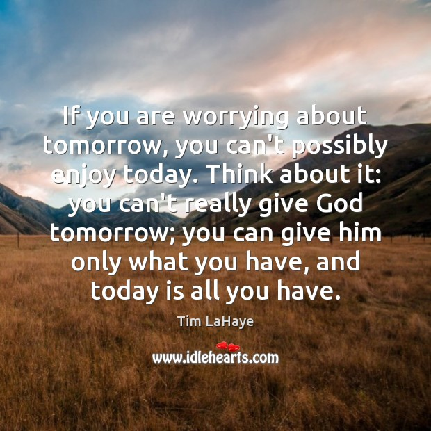 If you are worrying about tomorrow, you can't possibly enjoy today. Think Image